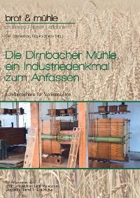 Cover Die Dirnbacher Mühle, ein Industriedenkmal zum Anfassen