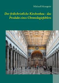 Cover Der frühchristliche Kirchenbau - das Produkt eines Chronologiefehlers