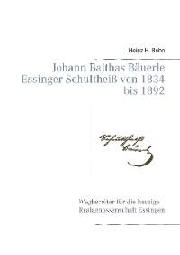 Cover Johann Balthas Bäuerle Schultheiß von 1834 bis 1892 im ehemals woellwarthschen Essingen Der Wegbereiter für die heutige Realgenossenschaft