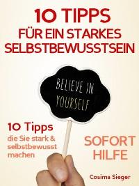 Cover Selbstbewusstsein: 10 TIPPS FÜR EIN STARKES SELBSTBEWUSSTSEIN! Wie Sie sofort Selbstzweifel überwinden, Selbstsicherheit gewinnen, dauerhaft Ihr Selbstwertgefühl und Ihr Selbstvertrauen aufbauen und so Ihr Selbstbewusstsein stärken