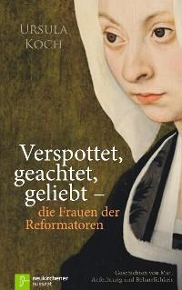 Cover Verspottet, geachtet, geliebt - die Frauen der Reformatoren