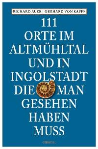 Cover 111 Orte im Altmühltal und in Ingolstadt, die man gesehen haben muss