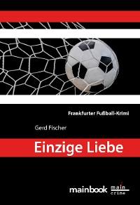 Cover Einzige Liebe: Frankfurter Fußball-Krimi