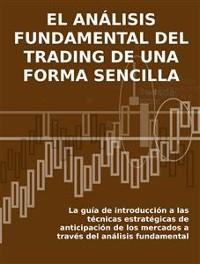 Cover EL ANÁLISIS FUNDAMENTAL DEL TRADING DE UNA FORMA SENCILLA. La guía de introducción a las técnicas estratégicas de anticipación de los mercados a través del análisis fundamental.