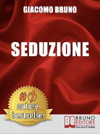 Cover SEDUZIONE. Tecniche di Seduzione e Attrazione Rapida e Comunicazione Pratica per Ogni Sesso.
