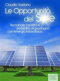Cover Le Opportunità del Sole. Tecnologie, benefici e possibilità di guadagno con l'energia fotovoltaica