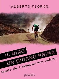 Cover Il Giro un giorno prima. Sulle strade del Giro del 150° dell'Unità d'Italia in cerca di ciò che i campioni non vedono