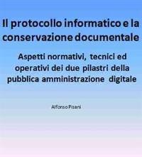 Cover Il protocollo informatico e la conservazione documentale: aspetti normativi, tecnici ed operativi dei due pilastri della pubblica amministrazione digitale