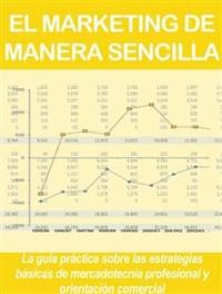 Cover EL MARKETING DE MANERA SENCILLA. La guía práctica sobre las estrategias básicas de mercadotecnia profesional y orientación comercial
