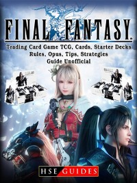 Cover Final Fantasy Trading Card Game TCG, Cards, Starter Decks, Rules, Opus, Tips, Strategies, Guide Unofficial