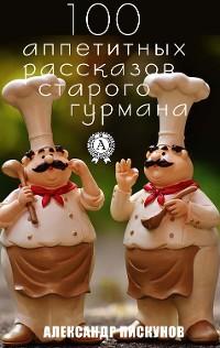 Cover 100 аппетитных рассказов старого гурмана