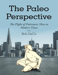 Cover The Paleo Perspective: The Plight of Prehistoric Man In Modern Times