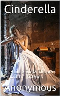 Cover Cinderella; Or, The Little Glass Slipper, and Other Stories