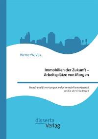 Cover Immobilien der Zukunft – Arbeitsplätze von Morgen. Trends und Erwartungen in der Immobilienwirtschaft und in der Arbeitswelt