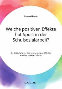 Cover Welche positiven Effekte hat Sport in der Schulsozialarbeit? Die Bedeutung von Sport, Bewegung und Medien im Alltag von Jugendlichen