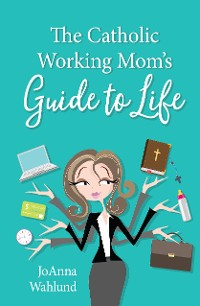 Cover The Catholic Working Mom's Guide to Life