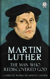 Cover The Man Who Rediscovered God (Complete Works by Martin Luther)