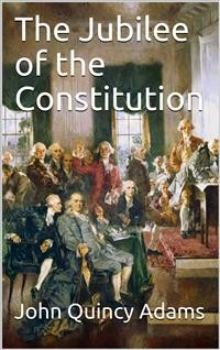 Cover The Jubilee of the Constitution / Delivered at New York, April 30, 1839, Before the New York Historical Society