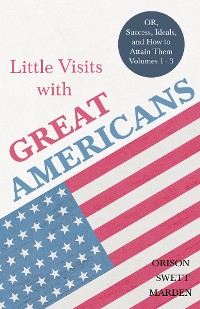 Cover Little Visits with Great Americans - OR, Success, Ideals, and How to Attain Them - Volumes 1 - 3