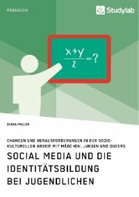 Cover Social Media und die Identitätsbildung bei Jugendlichen. Chancen und Herausforderungen in der soziokulturellen Arbeit mit Mädchen, Jungen und Queers