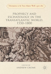 Cover Prophecy and Eschatology in the Transatlantic World, 1550−1800