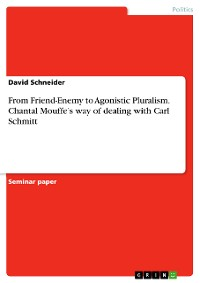 Cover From Friend-Enemy to Agonistic Pluralism. Chantal Mouffe's way of dealing with Carl Schmitt