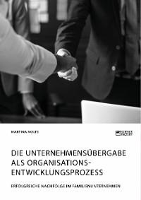Cover Die Unternehmensübergabe als Organisationsentwicklungsprozess. Erfolgreiche Nachfolge im Familienunternehmen