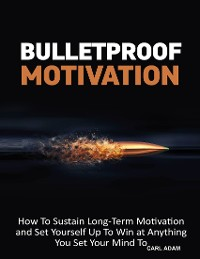 Cover Bulletproof Motivation - How to Sustain Long-Term Motivation and Set Yourself Up to Win at Anything You Set Your Mind to