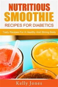 Cover Nutritious Smoothie Recipes For Diabetics: Tasty Recipes For A Healthy And Strong Body