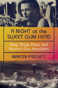 Cover A Night at the Sweet Gum Head: Drag, Drugs, Disco, and Atlanta's Gay Revolution