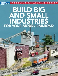 Cover Build Big & Small Industries for Your Model Railroad