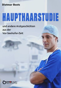 Cover Haupthaarstudie und andere Arztgeschichten aus der Vor-Seehofer-Zeit