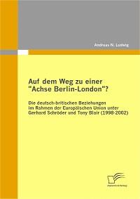 """Cover Auf dem Weg zu einer """"Achse Berlin-London""""? - Die deutsch-britischen Beziehungen im Rahmen der Europäischen Union unter Gerhard Schröder und Tony Blair (1998-2002)"""