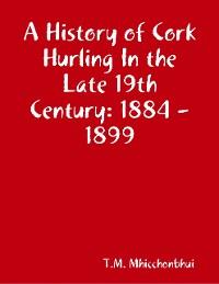 Cover A History of Cork Hurling In the Late 19th Century: 1884 - 1899