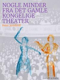 Cover Nogle minder fra det gamle kongelige theater