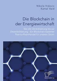 Cover Die Blockchain in der Energiewirtschaft: Von der Zentralisierung bis zur Dezentralisierung - Ein Blockchain-basierter Peer-to-Peer-Handel für unseren Strom
