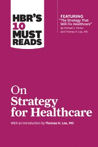 Cover HBR's 10 Must Reads on Strategy for Healthcare (featuring articles by Michael E. Porter and Thomas H. Lee, MD)