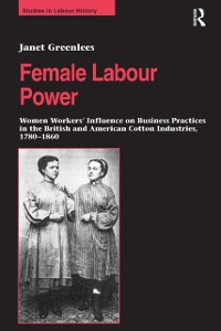 Cover Female Labour Power: Women Workers' Influence on Business Practices in the British and American Cotton Industries, 1780-1860