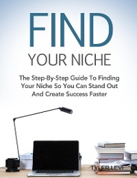 Cover Find Your Niche - The Step-By-Step Guide To Finding Your Niche So You Can Stand Out and Create Success Faster