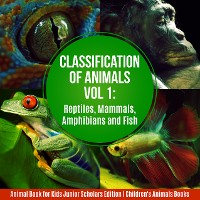 Cover Classification of Animals Vol 1 : Reptiles, Mammals, Amphibians and Fish | Animal Book for Kids Junior Scholars Edition | Children's Animals Books