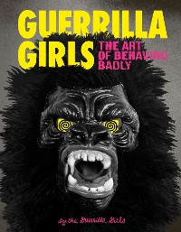 Cover Guerrilla Girls: The Art of Behaving Badly