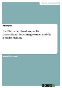 Cover Die Ehe in der Bundesrepublik Deutschland. Bedeutungswandel und die aktuelle Stellung