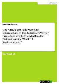 """Cover Eine Analyse der Performanz des österreichischen Bundeskanzlers Werner Faymann in den Fernsehduellen der Diskussionsreihe """"Wahl '13 - Konfrontationen"""""""