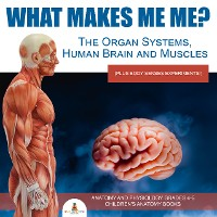 Cover What Makes Me Me? The Organ Systems, Human Brain and Muscles (plus Body Senses Experiments!) | Anatomy and Physiology Grades 4-5 | Children's Anatomy Books