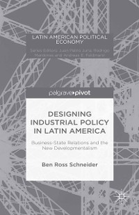 Cover Designing Industrial Policy in Latin America: Business-State Relations and the New Developmentalism