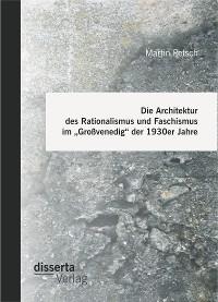 """Cover Die Architektur des Rationalismus und Faschismus im """"Großvenedig"""" der 1930er Jahre"""