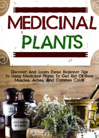 Cover Medicinal Plants: Discover And Learn These Beginner Tips To Using Medicinal Plants To Get Rid Of Sore Muscles, Aches, And Common Colds