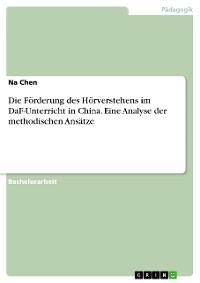 Cover Die Förderung des Hörverstehens im DaF-Unterricht in China. Eine Analyse der methodischen Ansätze
