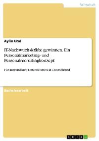 Cover Ein Personalmarketing- und Personalrecruitingkonzept für die Gewinnung von IT-Nachwuchskräften für anwendbare Unternehmen in Deutschland