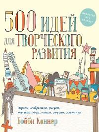 Cover 500 идей для творческого развития. Играем, изображаем, рисуем, танцуем, поем, пишем, строим, мастерим